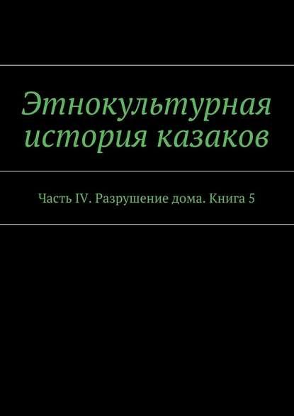 цена на А. В. Дзиковицкий Этнокультурная история казаков. Часть IV. Разрушение дома. Книга5