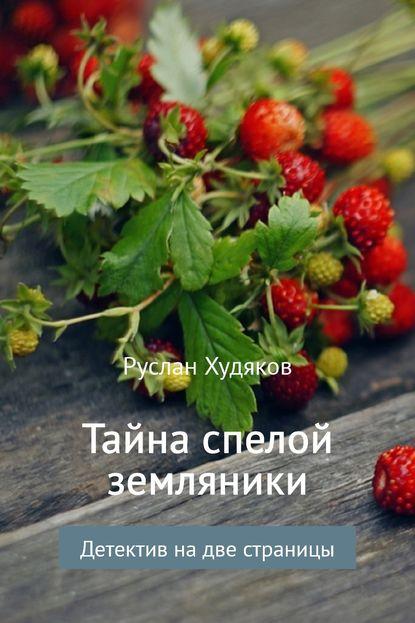 Руслан Худяков Тайна спелой земляники… 0 горсть спелой земляники