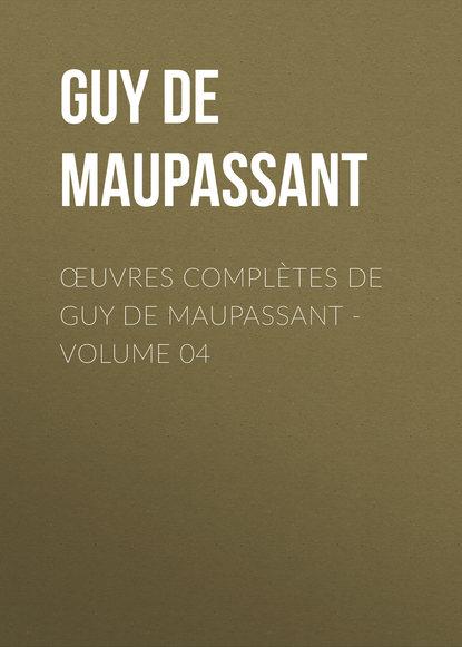 Ги де Мопассан Œuvres complètes de Guy de Maupassant - volume 04 guy de maupassant maupassant romans complètes