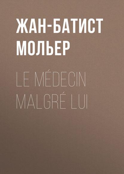 Мольер (Жан-Батист Поклен) Le médecin malgré lui мольер жан батист поклен le malade imaginaire