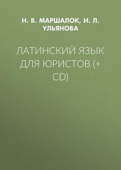 И.Л. Ульянова Латинский язык для юристов (+ CD) группа авторов латинский язык для студентов юристов