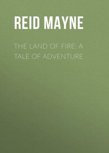 Майн Рид The Land of Fire: A Tale of Adventure майн рид the headless horseman a strange tale of texas