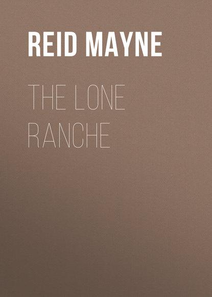 Фото - Майн Рид The Lone Ranche майн рид the hunters feast conversations around the camp fire