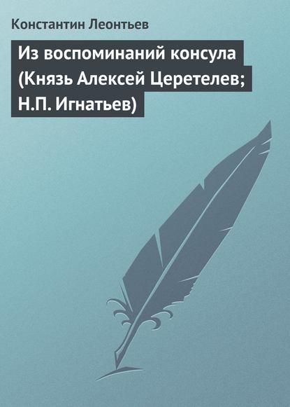 Из воспоминаний консула (Князь Алексей Церетелев; Н.П. Игнатьев)