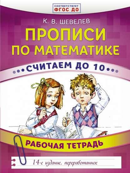 К. В. Шевелев Прописи по математике. Считаем до 10. Рабочая тетрадь классические прописи по математике