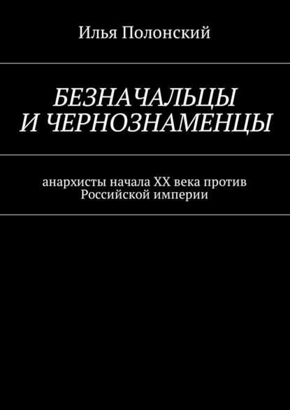 Илья Полонский Безначальцы ичернознаменцы. Анархисты начала ХХ века против Российской империи загадки хх века