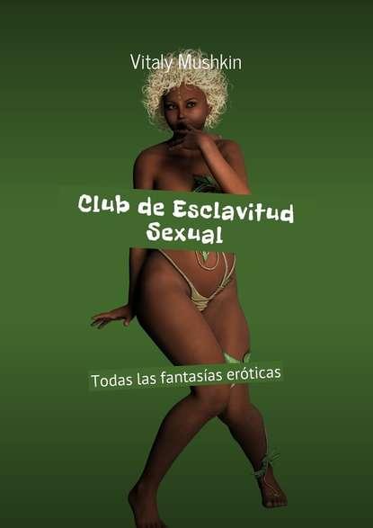 Фото - Виталий Мушкин Club de Esclavitud Sexual. Todas las fantasías eróticas виталий мушкин cunnilingus sposato su kikimore