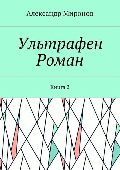 Александр Миронов Ультрафен. Роман. Книга2
