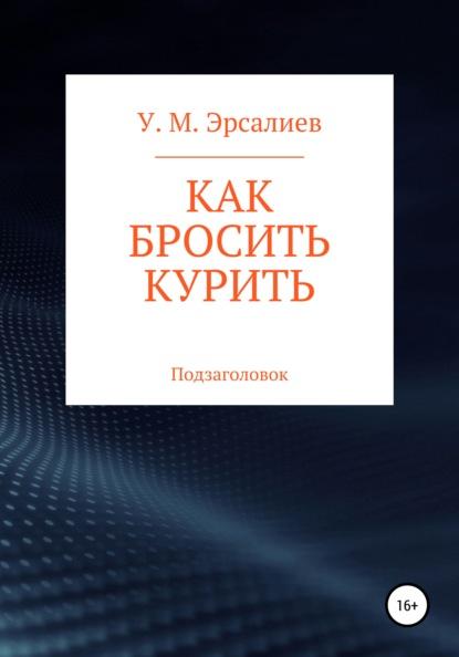 Улугбек Мамирович Эрсалиев Как бросить курить владимир миркин как легко бросить курить и не поправиться уникальная авторская методика