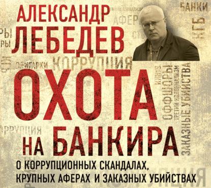 Лебедев Александр Евгеньевич Охота на банкира. О коррупционных скандалах, крупных аферах и заказных убийствах обложка