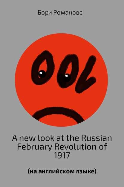 Борис Романов A new look at the Russian February Revolution of 1917 nikolay starikov 1917 key to the russian revolution isbn 978 5 4461 0485 7