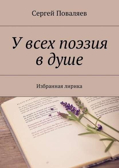 Сергей Анатольевич Поваляев Увсех поэзия в душе. Избранная лирика цена 2017