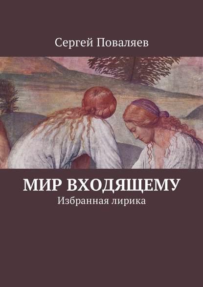 Сергей Поваляев Мир входящему. Избранная лирика цена 2017