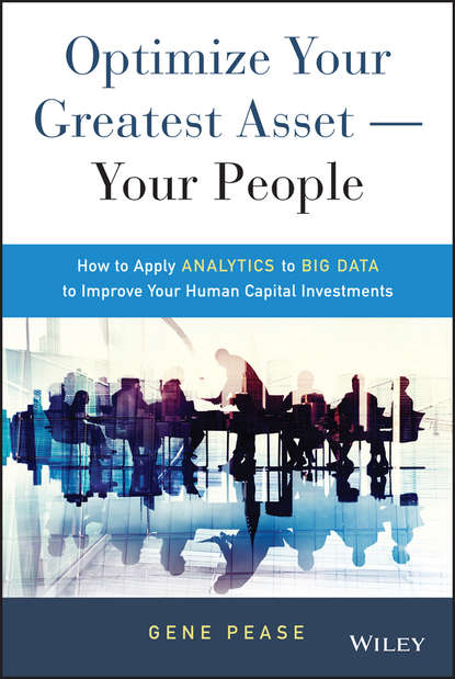 Gene Pease Optimize Your Greatest Asset -- Your People. How to Apply Analytics to Big Data to Improve Your Human Capital Investments jac fitz enz predictive analytics for human resources