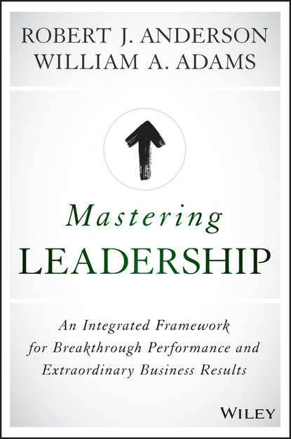 Robert Anderson J. Mastering Leadership. An Integrated Framework for Breakthrough Performance and Extraordinary Business Results недорого