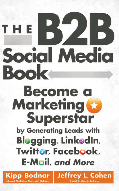 Kipp Bodnar The B2B Social Media Book. Become a Marketing Superstar by Generating Leads with Blogging, LinkedIn, Twitter, Facebook, Email, and More andy smith the dragonfly effect quick effective and powerful ways to use social media to drive social change