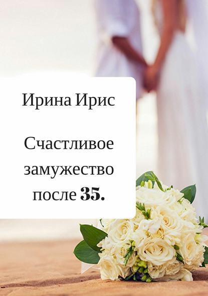 Ирина Ирис Счастливое замужество после 35 жукова гладкова мария горький шоколад после любви выйти замуж за олигарха