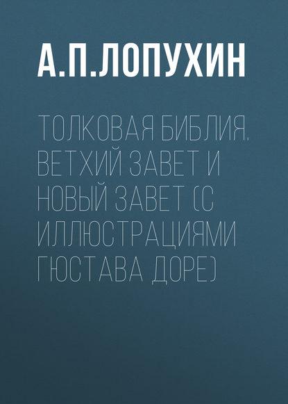 А. П. Лопухин Толковая Библия. Ветхий Завет и Новый Завет (с иллюстрациями Гюстава Доре) библия в рисунках гюстава доре