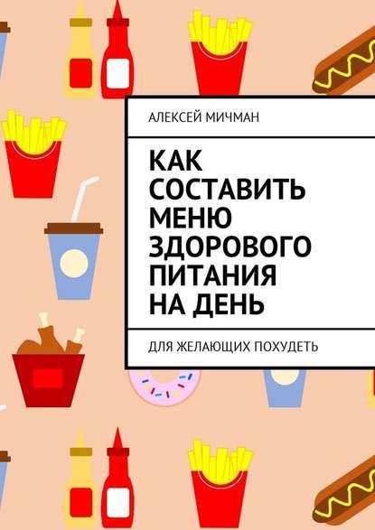 Алексей Мичман Как составить меню здорового питания на день. Для желающих похудеть