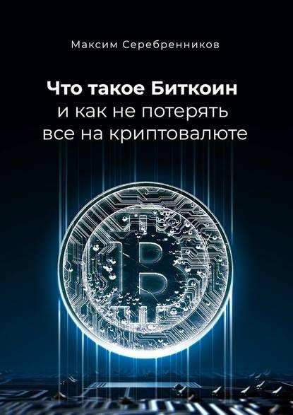 Максим Анатольевич Серебренников Что такое Биткоин и как не потерять все на криптовалюте недорого