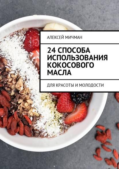 Алексей Мичман 24 способа использования кокосового масла. Для красоты имолодости