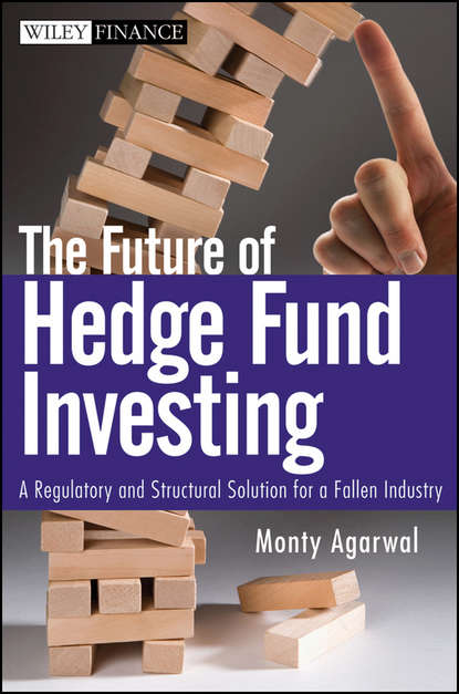 Monty Agarwal The Future of Hedge Fund Investing. A Regulatory and Structural Solution for a Fallen Industry francois duc market risk management for hedge funds