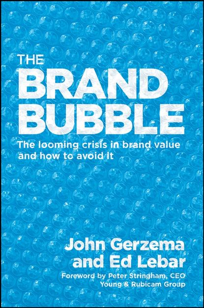 John Gerzema The Brand Bubble. The Looming Crisis in Brand Value and How to Avoid It stenzel julia shepard the brand idea managing nonprofit brands with integrity democracy and affinity