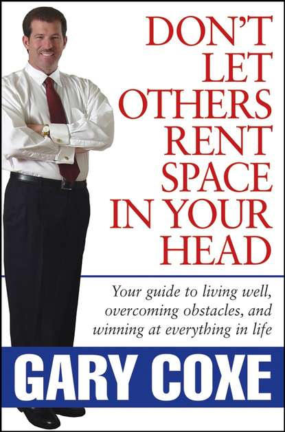 Gary Coxe Don't Let Others Rent Space in Your Head. Your Guide to Living Well, Overcoming Obstacles, and Winning at Everything in Life gary roberts l doc holliday the life and legend