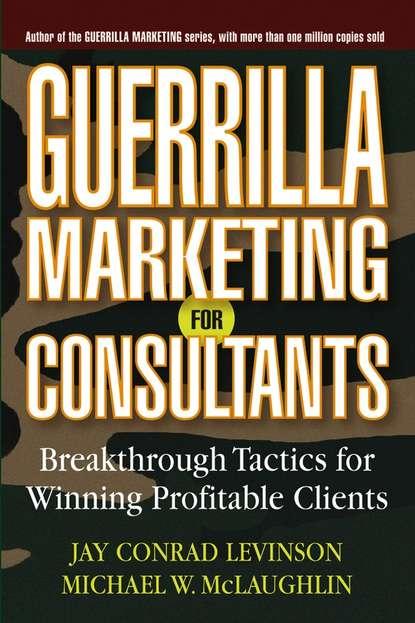 Jay Levinson Conrad Guerrilla Marketing for Consultants. Breakthrough Tactics for Winning Profitable Clients jay conrad levinson guerrilla publicity