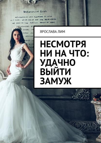 Ярослава Лим Несмотря ни на что: удачно выйти замуж татьяна форш как выйти замуж за феникса