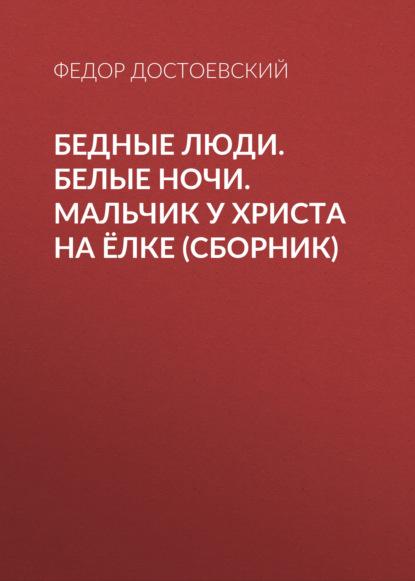 Федор Достоевский Бедные люди. Белые ночи. Мальчик у Христа на ёлке (сборник) федор достоевский бедные люди белые ночи мальчик у христа на ёлке сборник