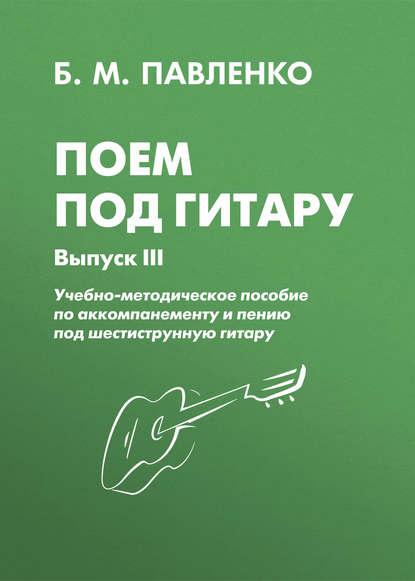 Б. М. Павленко Поем под гитару. Учебно-методическое пособие по аккомпанементу и пению под шестиструнную гитару. Выпуск III
