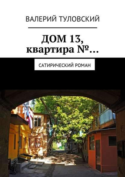 Валерий Витальевич Туловский Дом 13, квартира№… Сатирический роман
