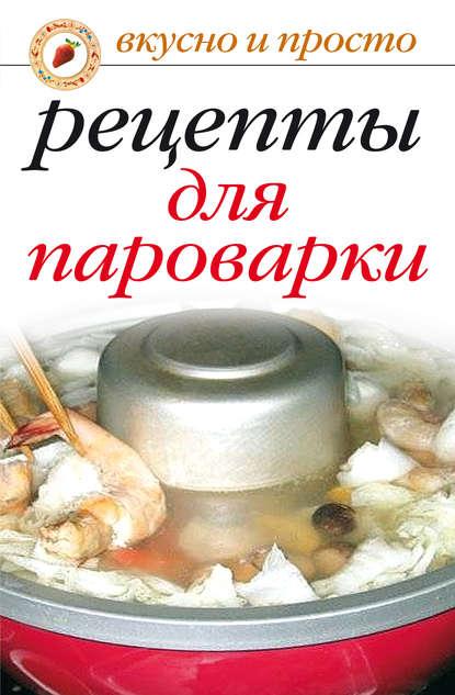Ирина Аркадьевна Перова Рецепты для пароварки готовим в мультиварке и пароварке