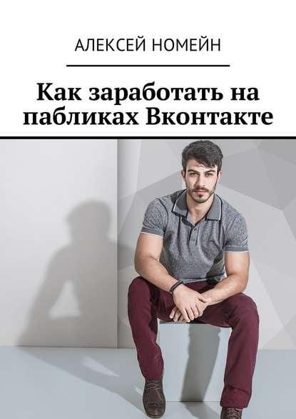 Алексей Номейн Как заработать на пабликах Вконтакте недорого