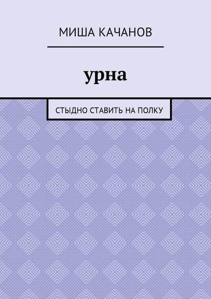 Миша Качанов Урна. Стыдно ставить наполку миша качанов урна стыдно ставить наполку