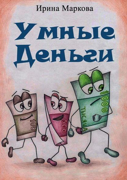 Ирина Викторовна Маркова Умные деньги. Сказочная история