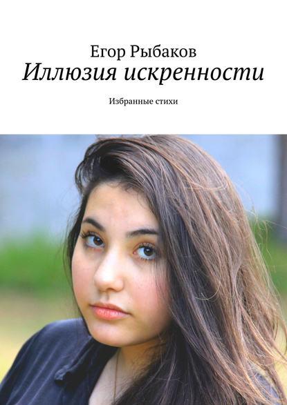 Рыбаков Егор Иллюзия искренности. Избранные стихи
