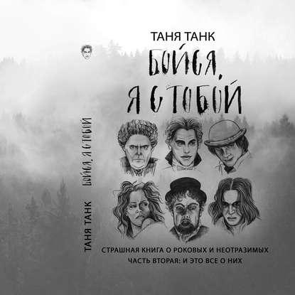 Фото - Таня Танк Бойся, я с тобой. Страшная книга о роковых и неотразимых. Часть вторая: и это все о них откуда взялся человек