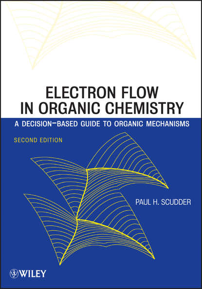 Paul Scudder H. Electron Flow in Organic Chemistry. A Decision-Based Guide to Organic Mechanisms a self study guide to the principles of organic chemistry