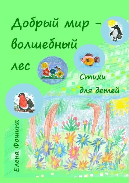 Елена Сергеевна Фошина Добрый мир – волшебный лес. Стихи для детей ирен короткова мой котенок стихи детям