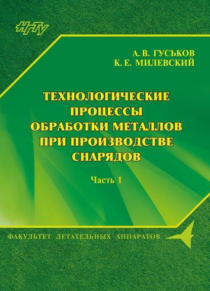 А. В. Гуськов Технологические процессы обработки металлов при производстве снарядов. Часть 1 а а герасимова машины и агрегаты для обработки металлов давлением