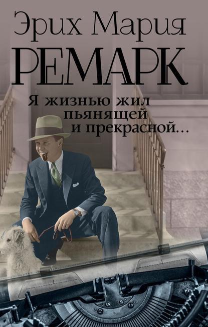 Эрих Мария Ремарк — Я жизнью жил пьянящей и прекрасной…