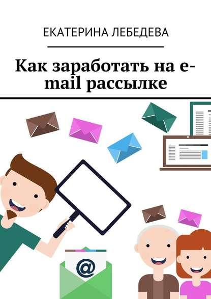 Екатерина Лебедева Как заработать на e-mail рассылке