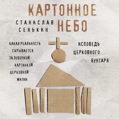 Сенькин Станислав Леонидович Картонное Небо. Исповедь церковного бунтаря обложка