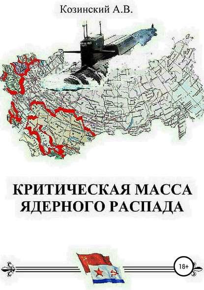 Анатолий Владимирович Козинский Критическая масса ядерного распада. Книга первая. Гардемарины подводного плавания