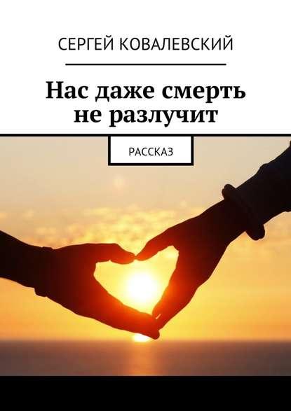 Сергей Ковалевский Нас даже смерть неразлучит. Рассказ сергей самаров высокоточная смерть