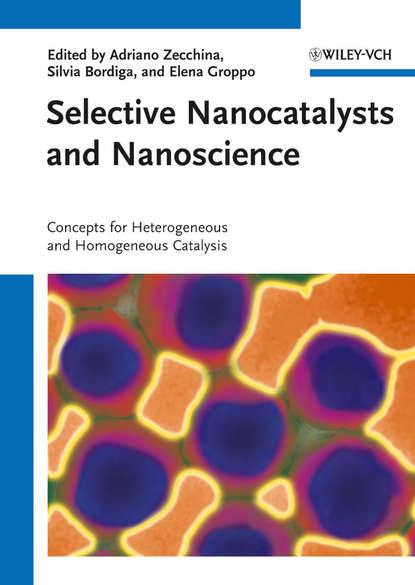 Adriano Zecchina Selective Nanocatalysts and Nanoscience. Concepts for Heterogeneous and Homogeneous Catalysis
