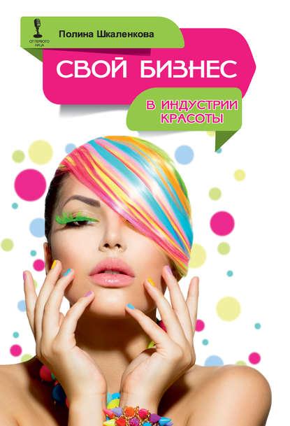 Полина Шкаленкова Свой бизнес в индустрии красоты полина шкаленкова свой бизнес в индустрии красоты