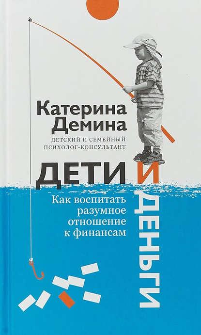 Екатерина Демина Дети и деньги. Как воспитать разумное отношение к финансам